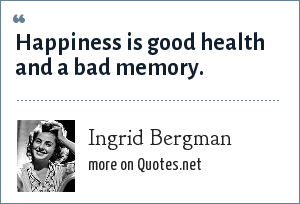 Ingrid Bergman: Happiness is good health and a bad memory.