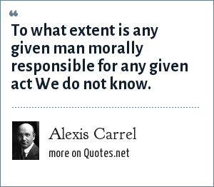 Alexis Carrel: To what extent is any given man morally responsible for any given act We do not know.
