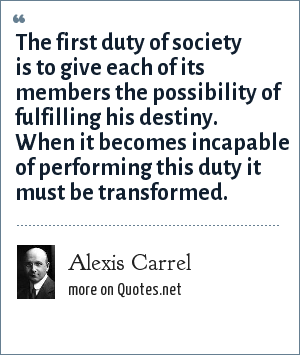 Alexis Carrel: The first duty of society is to give each of its members the possibility of fulfilling his destiny. When it becomes incapable of performing this duty it must be transformed.