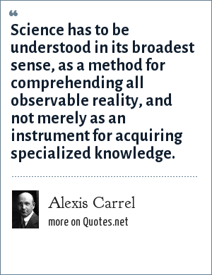 Alexis Carrel: Science has to be understood in its broadest sense, as a method for comprehending all observable reality, and not merely as an instrument for acquiring specialized knowledge.