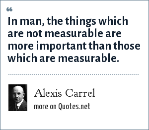 Alexis Carrel: In man, the things which are not measurable are more important than those which are measurable.