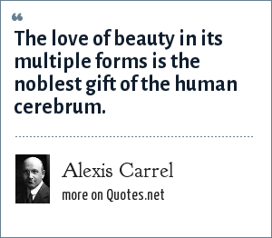 Alexis Carrel: The love of beauty in its multiple forms is the noblest gift of the human cerebrum.