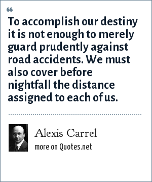 Alexis Carrel: To accomplish our destiny it is not enough to merely guard prudently against road accidents. We must also cover before nightfall the distance assigned to each of us.