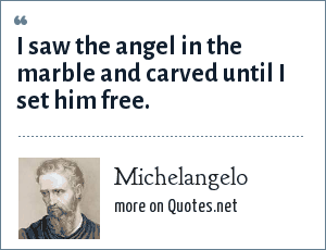 Michelangelo: I saw the angel in the marble and carved until I set him free.