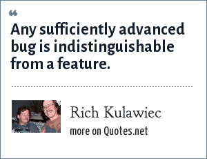 Rich Kulawiec: Any sufficiently advanced bug is indistinguishable from a feature.