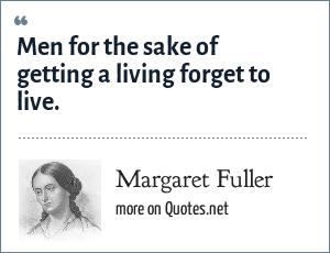 Margaret Fuller: Men for the sake of getting a living forget to live.