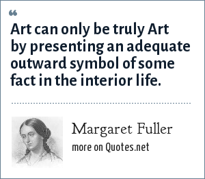 Margaret Fuller: Art can only be truly Art by presenting an adequate outward symbol of some fact in the interior life.