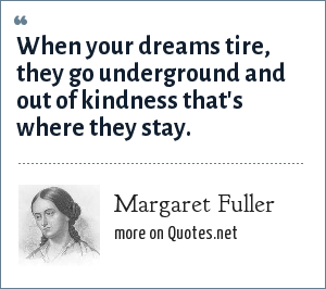 Margaret Fuller: When your dreams tire, they go underground and out of kindness that's where they stay.