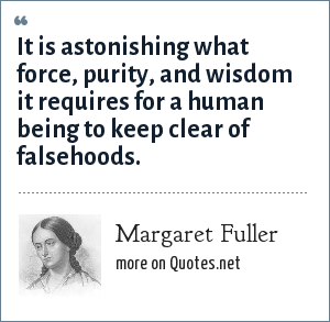 Margaret Fuller: It is astonishing what force, purity, and wisdom it requires for a human being to keep clear of falsehoods.