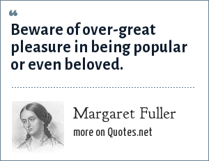 Margaret Fuller: Beware of over-great pleasure in being popular or even beloved.