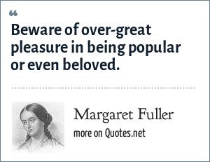 Margaret Fuller: Beware of over-great pleasure in being popular or even beloved.