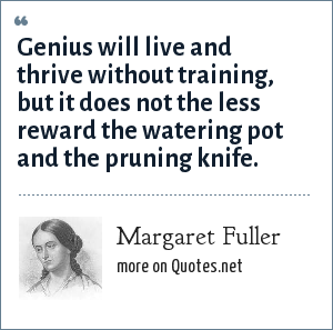 Margaret Fuller: Genius will live and thrive without training, but it does not the less reward the watering pot and the pruning knife.