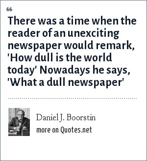 Daniel J. Boorstin: There was a time when the reader of an unexciting newspaper would remark, 'How dull is the world today' Nowadays he says, 'What a dull newspaper'