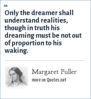 Margaret Fuller: Only the dreamer shall understand realities, though in truth his dreaming must be not out of proportion to his waking.