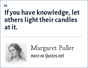 Margaret Fuller: If you have knowledge, let others light their candles at it.
