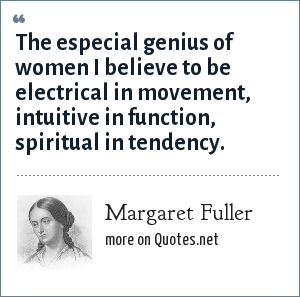 Margaret Fuller: The especial genius of women I believe to be electrical in movement, intuitive in function, spiritual in tendency.