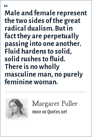 Margaret Fuller: Male and female represent the two sides of the great radical dualism. But in fact they are perpetually passing into one another. Fluid hardens to solid, solid rushes to fluid. There is no wholly masculine man, no purely feminine woman.