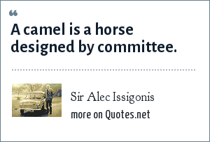 Sir Alec Issigonis: A camel is a horse designed by committee.