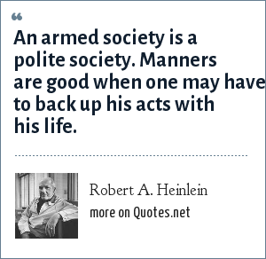 Robert A. Heinlein: An armed society is a polite society. Manners are good when one may have to back up his acts with his life.