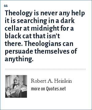 Robert A. Heinlein: Theology is never any help it is searching in a dark cellar at midnight for a black cat that isn't there. Theologians can persuade themselves of anything.