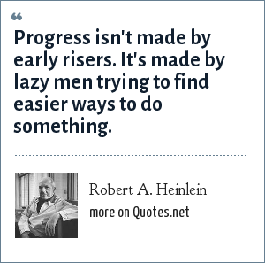 Robert A. Heinlein: Progress isn't made by early risers. It's made by lazy men trying to find easier ways to do something.
