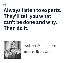 Robert A. Heinlein: Always listen to experts. They'll tell you what can't be done and why. Then do it.