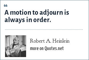 Robert A. Heinlein: A motion to adjourn is always in order.