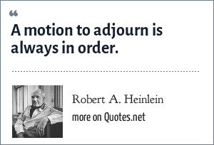 Robert A. Heinlein: A motion to adjourn is always in order.
