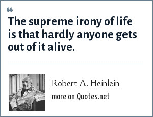 Robert A. Heinlein: The supreme irony of life is that hardly anyone gets out of it alive.