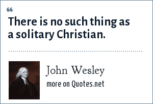 John Wesley: There is no such thing as a solitary Christian.