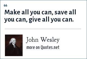 John Wesley: Make all you can, save all you can, give all you can.