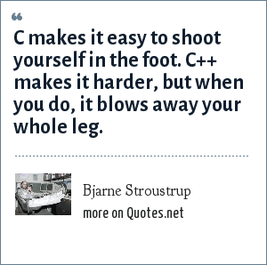 Bjarne Stroustrup: C makes it easy to shoot yourself in the foot. C++ makes it harder, but when you do, it blows away your whole leg.