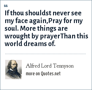 Alfred Lord Tennyson: If thou shouldst never see my face again,Pray for my soul. More things are wrought by prayerThan this world dreams of.