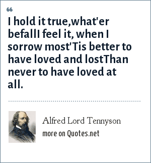 Alfred Lord Tennyson: I hold it true,what'er befallI feel it, when I sorrow most'Tis better to have loved and lostThan never to have loved at all.