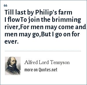Alfred Lord Tennyson: Till last by Philip's farm I flowTo join the brimming river,For men may come and men may go,But I go on for ever.