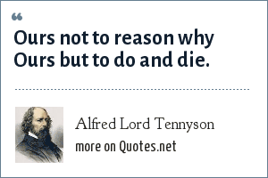 Alfred Lord Tennyson: Ours not to reason why Ours but to do and die.