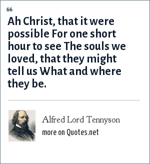 Alfred Lord Tennyson: Ah Christ, that it were possible For one short hour to see The souls we loved, that they might tell us What and where they be.