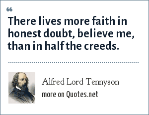 Alfred Lord Tennyson: There lives more faith in honest doubt, believe me, than in half the creeds.