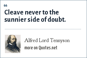 Alfred Lord Tennyson: Cleave never to the sunnier side of doubt.