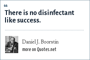 Daniel J. Boorstin: There is no disinfectant like success.