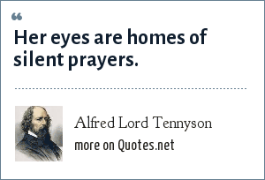 Alfred Lord Tennyson: Her eyes are homes of silent prayers.