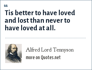 Alfred Lord Tennyson: Tis better to have loved and lost than never to have loved at all.