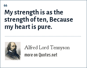 Alfred Lord Tennyson: My strength is as the strength of ten, Because my heart is pure.