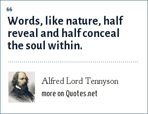 Alfred Lord Tennyson: Words, like nature, half reveal and half conceal the soul within.