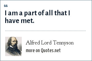 Alfred Lord Tennyson: I am a part of all that I have met.