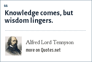 Alfred Lord Tennyson: Knowledge comes, but wisdom lingers.