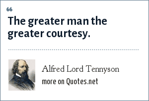 Alfred Lord Tennyson: The greater man the greater courtesy.