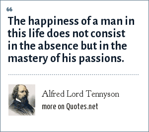 Alfred Lord Tennyson: The happiness of a man in this life does not consist in the absence but in the mastery of his passions.