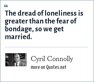 Cyril Connolly: The dread of loneliness is greater than the fear of bondage, so we get married.