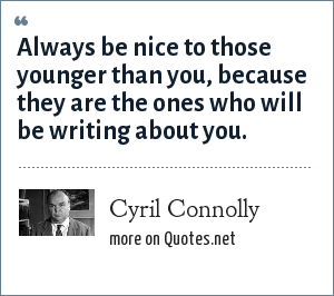 Cyril Connolly: Always be nice to those younger than you, because they are the ones who will be writing about you.